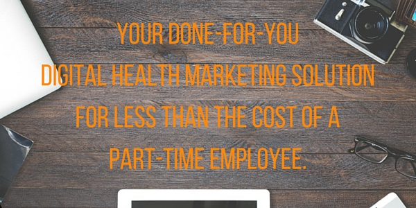 Your DONE-FOR-YOUdigital health marketing solution forless than the cost of apart-time employee.